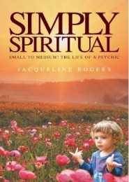 Simply Spiritual; Small to Medium! The Life of Psychic by Jacqueline Rogers