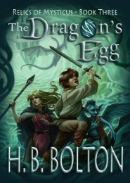 The Dragon's Egg (Book One): Relics of Mysticus by H.B. Bolton