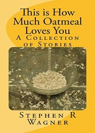 This Is How Much Oatmeal Loves You by Stephen Wagner