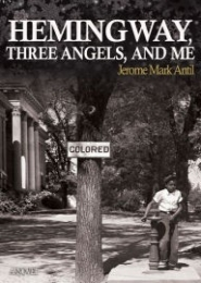 Hemingway, Three Angels, and Me by Jerome Mark Antil