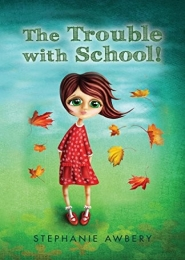 The Trouble with School!  by Stephanie Awbery