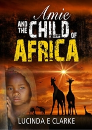 Amie and the Child of Africa by Lucinda E Clarke