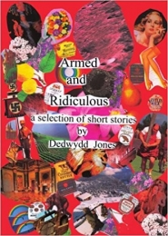 Armed and Ridiculou, A selection of short stories by Dedwydd Jones