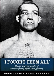 I Fought Them All, The life and ring battles of Prize-fighting legend Tom Sharkey by Greg Lewis & Moira Sharkey