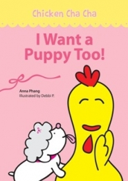 Chicken Cha Cha: I Want a Puppy Too! Adventures of Snowflake by Anna Phang