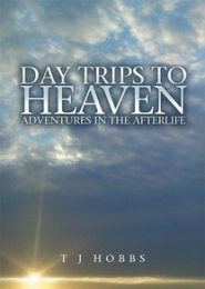 Day Trips to Heaven, Adventures in the Afterlife by T J Hobbs