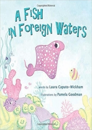 A Fish in Foreign Waters, A Book for Bilingual Children by Laura Caputo-Wickham and Pamela Goodman