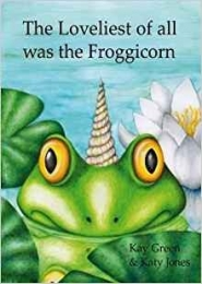 The Loveliest of all was the Froggicorn by Kay Green and Katy Jones