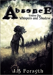Absence - Volume One: Whispers and Shadow by J B Forsyth