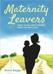 Maternity Leavers: what to do about work now you're a mum by Soozi Baggs