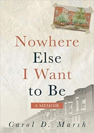 Nowhere Else I Want to Be: A Memoir by Carol D. Marsh