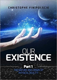 Our Existence - Part 1:  The Nature & Origin of Physical Reality by Christophe Finipolscie