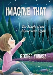 Imagine That: The Magic of the Mysterious Lights by George Yuhasz