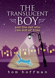 The Translucent Boy and the Cat Who Ran Out of Time by Tom Hoffman
