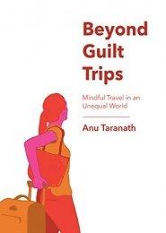 Beyond Guilt Trips: Mindful Travel in an Unequal World? by Anu Taranath