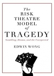 The Risk Theatre Model of Tragedy: Gambling, Drama, and the Unexpected by Edwin Wong