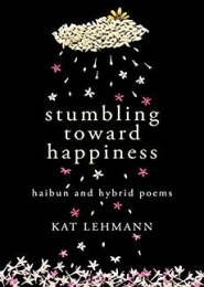 Stumbling Toward Happiness: Haibun and Hybrid Poems by Kat Lehmann