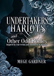 Undertakers, Harlots, and Other Odd Bodies: A Novel Inspired by Real Events and Smothered in Blarney by Mege Gardner