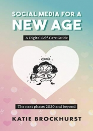 Social Media For A New Age: A Digital Self-Care Guide: Book 2: The next phase: 2020 and beyond by Katie Brockhurst